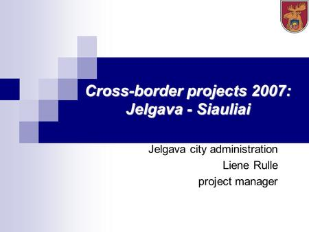 Cross-border projects 2007: Jelgava - Siauliai Jelgava city administration Liene Rulle project manager.