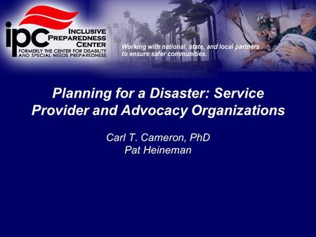 Planning for a Disaster: Service Provider and Advocacy Organizations Carl T. Cameron, PhD Pat Heineman.