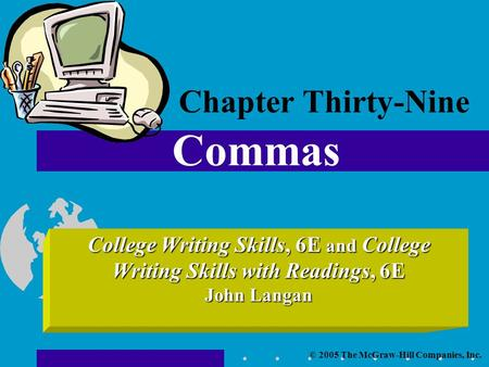 © 2005 The McGraw-Hill Companies, Inc. College Writing Skills, 6E and College Writing Skills with Readings, 6E John Langan Chapter Thirty-Nine Commas.
