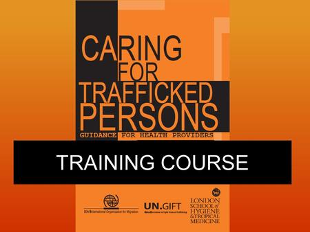 TRAINING COURSE. Course Objectives 1.Know how to handle a suspected case 2.Know how to care for a recognized trafficked person referred to you Session.
