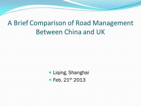 A Brief Comparison of Road Management Between China and UK Liqing, Shanghai Feb. 21 th 2013.