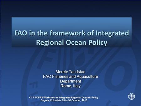 Merete Tandstad FAO Fisheries and Aquaculture Department Rome, Italy FAO in the framework of Integrated Regional Ocean Policy CCPS CPPS Workshop on Integrated.