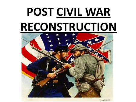 POST CIVIL WAR RECONSTRUCTION. Civil War Reconstruction Government policies/laws used to rebuild the South.