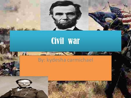 Civil war By: kydesha carmichael. Abraham Lincoln? 1809-1805 president of the united states during the civil war after his election is 1860 southern states.