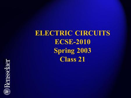 ELECTRIC <strong>CIRCUITS</strong> ECSE-2010 Spring 2003 Class 21.
