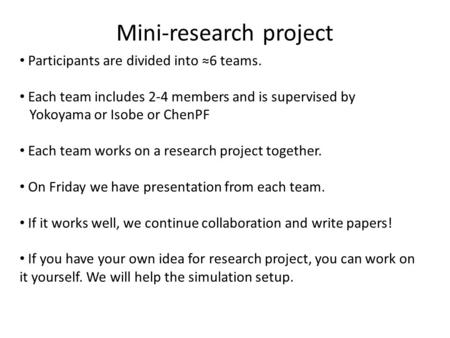 Mini-research project Participants are divided into ≈6 teams. Each team includes 2-4 members and is supervised by Yokoyama or Isobe or ChenPF Each team.