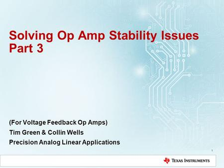 Solving Op Amp Stability Issues Part 3 (For Voltage Feedback Op Amps) Tim Green & Collin Wells Precision Analog Linear Applications 1.