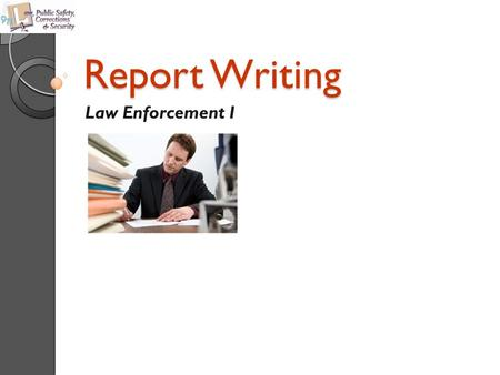 Report Writing Law Enforcement I. Copyright © Texas Education Agency 2011. All rights reserved. Images and other multimedia content used with permission.