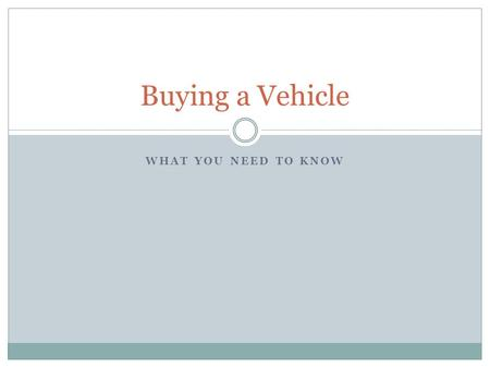 WHAT YOU NEED TO KNOW Buying a Vehicle. The Car Buying Process 1. Identify Your Needs and Wants  What do you need to do with the car?  How much will.