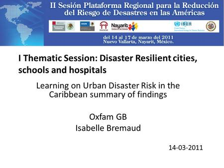 I Thematic Session: Disaster Resilient cities, schools and hospitals Learning on Urban Disaster Risk in the Caribbean summary of findings Oxfam GB Isabelle.