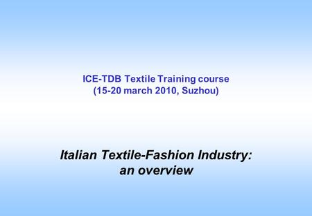 ICE-TDB Textile Training course (15-20 march 2010, Suzhou) Italian Textile-Fashion Industry: an overview.