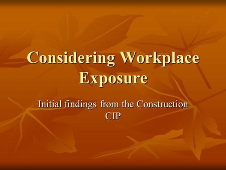 Considering Workplace Exposure Initial findings from the Construction CIP.