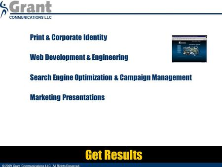Get Results Print & Corporate Identity Web Development & Engineering Search Engine Optimization & Campaign Management Marketing Presentations © 2009 Grant.