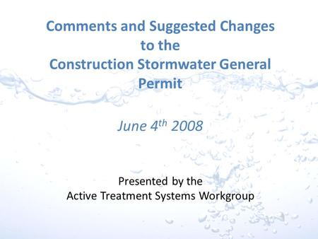 Comments and Suggested Changes to the Construction Stormwater General Permit June 4 th 2008 Presented by the Active Treatment Systems Workgroup.