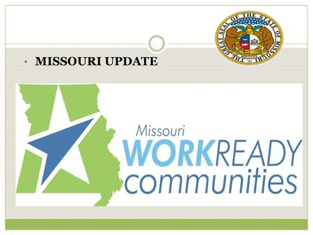 MISSOURI UPDATE. Certified Work Ready Communities Overview  State driven--led nationally by ACT-Workforce Division- Missouri one of the 1 st 4 states.