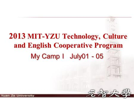 2013 MIT-YZU Technology, Culture and English Cooperative Program My Camp I July01 - 05.