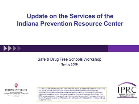 Update on the Services of the Indiana Prevention Resource Center Safe & Drug Free Schools Workshop Spring 2009 The Indiana Prevention Resource Center is.