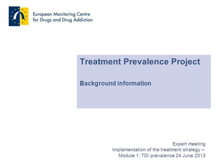 Treatment Prevalence Project Background information Expert meeting Implementation of the treatment strategy – Module 1: TDI prevalence 24 June 2013.