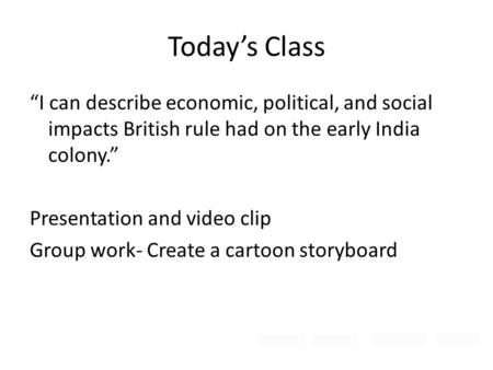 "Today's Class ""I can describe economic, political, and social impacts British rule had on the early India colony."" Presentation and video clip Group work-"