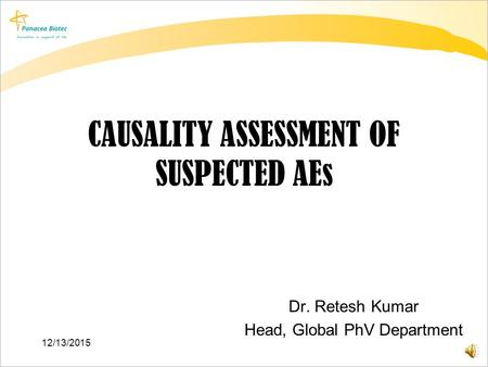 CAUSALITY ASSESSMENT OF SUSPECTED AEs Dr. Retesh Kumar Head, Global PhV Department 12/13/2015.