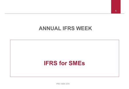 IFRS WEEK 2014 1 IFRS for SMEs ANNUAL IFRS WEEK. IFRS WEEK 2014 2 Agenda Review of all sections of the standard Highlight key differences with full IFRSs.