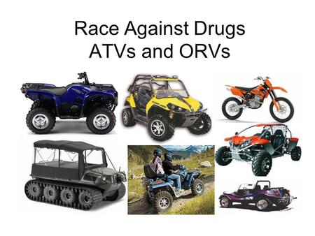 Race Against Drugs ATVs and ORVs. Introduction & Engagment What are your ages? How much do you weigh? (if you want to tell) How much do you think this.