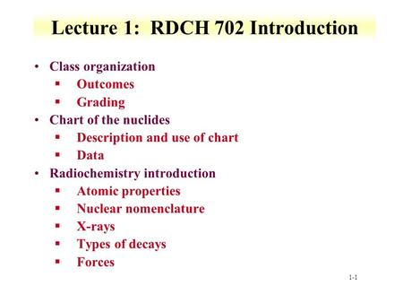1-1 Lecture 1: RDCH 702 Introduction Class organization §Outcomes §Grading Chart of the nuclides §Description and use of chart §Data Radiochemistry introduction.