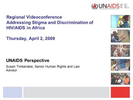 Regional Videoconference Addressing Stigma and Discrimination of HIV/AIDS in Africa Thursday, April 2, 2009 UNAIDS Perspective Susan Timberlake, Senior.