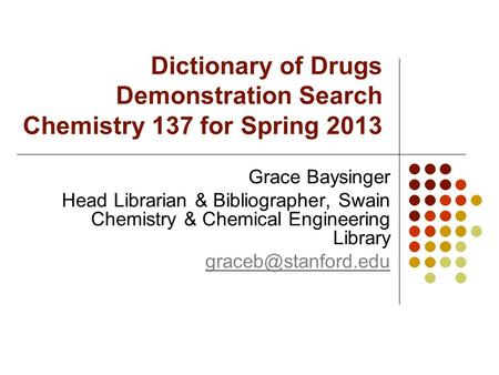 Dictionary of Drugs Demonstration Search Chemistry 137 for Spring 2013 Grace Baysinger Head Librarian & Bibliographer, Swain Chemistry & Chemical Engineering.