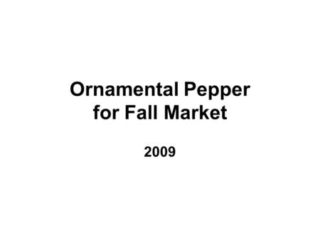 Ornamental Pepper for Fall Market 2009. Objective To test if Ornamental Peppers can fit into mum production program for Fall Market.