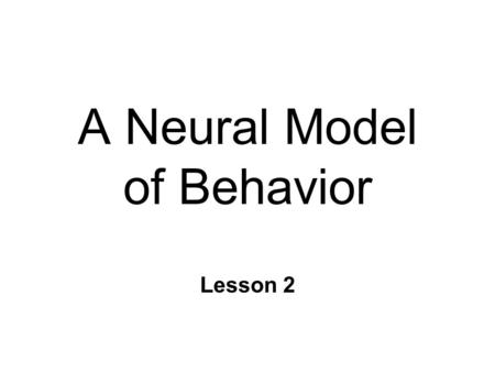 A Neural Model of Behavior Lesson 2. Behavior n Any activity that can be objectively recorded n Macro to Micro groups of individuals individual systems.