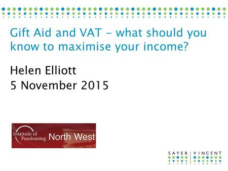 Helen Elliott 5 November 2015 Gift Aid and VAT - what should you know to maximise your income?