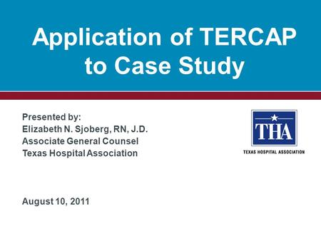 Presented by: Elizabeth N. Sjoberg, RN, J.D. Associate General Counsel Texas Hospital Association August 10, 2011 Application of TERCAP to Case Study.
