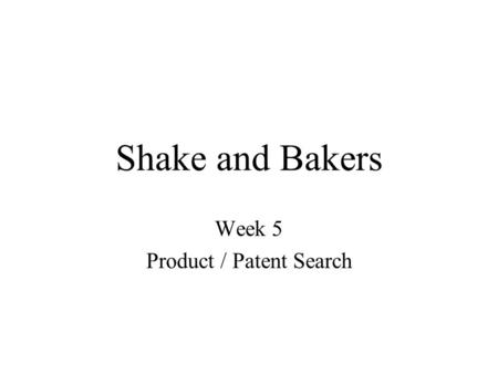 Shake and Bakers Week 5 Product / Patent Search. Project Objectives Patent search –Unable to find relevant patent information Product search –Find alternatives.