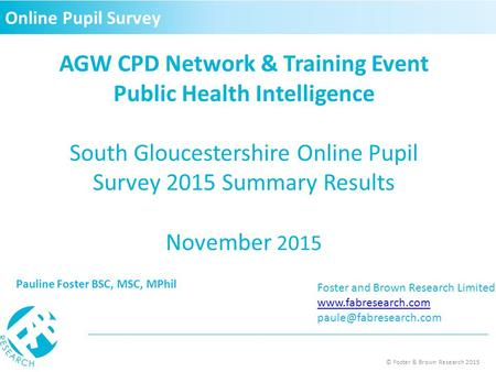 © Foster & Brown Research 2015 AGW CPD Network & Training Event Public Health Intelligence South Gloucestershire Online Pupil Survey 2015 Summary Results.