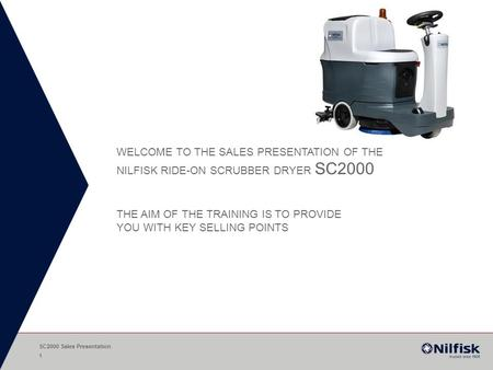 WELCOME TO THE SALES PRESENTATION OF THE NILFISK RIDE-ON SCRUBBER DRYER SC2000 THE AIM OF THE TRAINING IS TO PROVIDE YOU WITH KEY SELLING POINTS SC2000.
