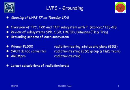 18/6/03GS/ALICE Forum1 LVPS - Grounding Meeting of LVPS TF on Tuesday 17/6 Overview of TPC, TRD and TOF subsystem with F. Szoncso/TIS-GS Review of subsystems.