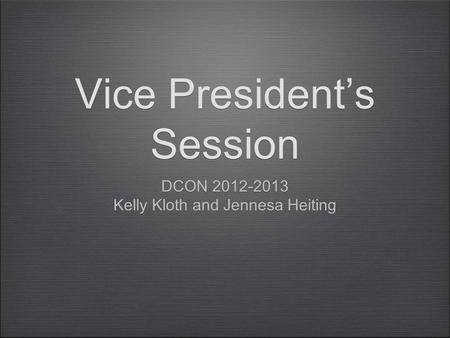 Vice President's Session DCON 2012-2013 Kelly Kloth and Jennesa Heiting DCON 2012-2013 Kelly Kloth and Jennesa Heiting.
