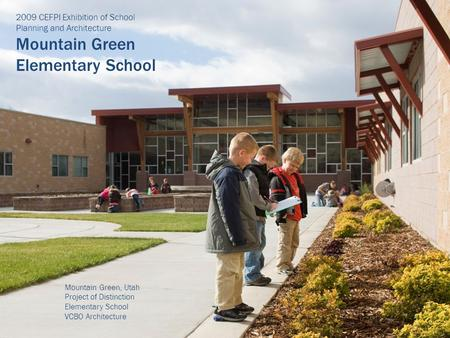 2009 CEFPI Exhibition of School Planning and Architecture Mountain Green Elementary School Mountain Green, Utah Project of Distinction Elementary School.