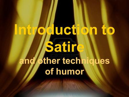 Introduction to Satire and other techniques of humor.