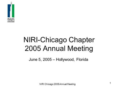 NIRI Chicago 2005 Annual Meeting 1 NIRI-Chicago Chapter 2005 Annual Meeting June 5, 2005 – Hollywood, Florida.