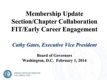 Membership Update Section/Chapter Collaboration FIT/Early Career Engagement Cathy Gates, Executive Vice President Board of Governors Washington, D.C. February.