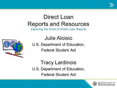 Direct Loan Reports and Resources Exploring the World of Direct Loan Reports Julie Aloisio U.S. Department of Education, Federal Student Aid Tracy Lardinois.