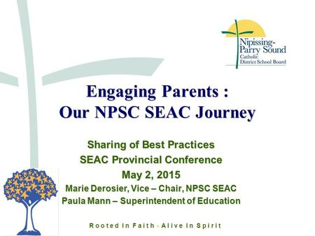 R o o t e d I n F a i t h A l i v e I n S p i r i t Engaging Parents : Our NPSC SEAC Journey Sharing of Best Practices SEAC Provincial Conference May 2,