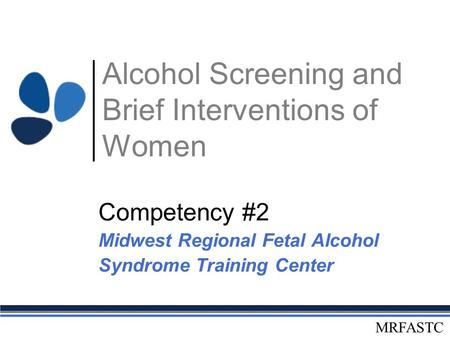 MRFASTC Alcohol Screening and Brief Interventions of Women Competency #2 Midwest Regional Fetal Alcohol Syndrome Training Center.