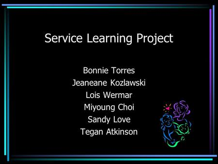 Service Learning Project Bonnie Torres Jeaneane Kozlawski Lois Wermar Miyoung Choi Sandy Love Tegan Atkinson.