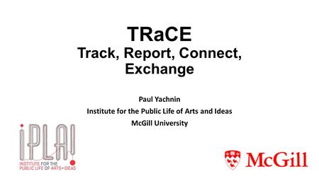 TRaCE Track, Report, Connect, Exchange Paul Yachnin Institute for the Public Life of Arts and Ideas McGill University.