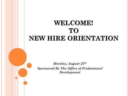 WELCOME! TO NEW HIRE ORIENTATION Monday, August 25 th Sponsored By The Office of Professional Development.