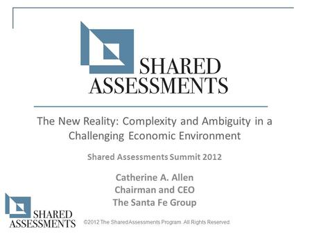 The New Reality: Complexity and Ambiguity in a Challenging Economic Environment Shared Assessments Summit 2012 Catherine A. Allen Chairman and CEO The.
