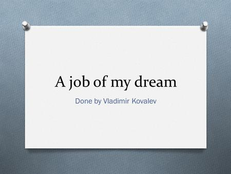 A job of my dream Done by Vladimir Kovalev. What I study. O My specialty is law. Law of social welfare in particular. Of course I study other pieces of.
